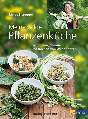 Meine wilde Pflanzenküche: Bestimmen, Sammeln und Kochen von Wildpflanzen