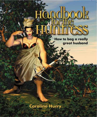 Handbook for the Huntress: How to Bag a Really Great Husband
