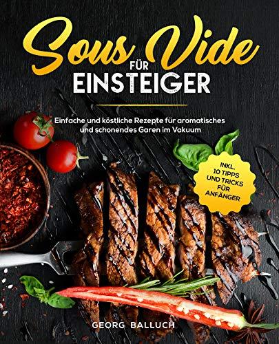 Sous Vide für Einsteiger : Einfache und köstliche Rezepte für aromatisches und schonendes Garen im Vakuum inkl. 10 Tipps und Tricks für Anfänger