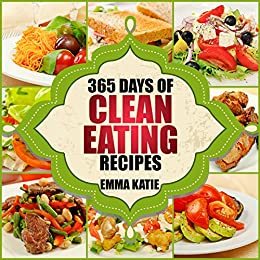 365 Days of Clean Eating Recipes: A Clean Eating Cookbook with Over 365 Recipes Book for Healthy Clean Eat Diet, Healthy Living Wellness Lifestyle and Weight Loss by [Emma Katie]