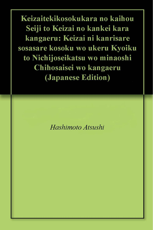 Keizaitekikosokukara no kaihou Seiji to Keizai no kankei kara kangaeru: Keizai ni kanrisare sosasare kosoku wo ukeru Kyoiku to Nichijoseikatsu wo minaoshi Chihosaisei wo kangaeru (Japanese Edition)