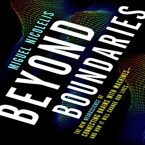Beyond Boundaries     The New Neuroscience of Connecting Brains with Machines - and How It Will Change Our Lives              Written by:                                                                                                                                 Miguel Nicolelis                               Narrated by:                                                                                                                                 Patrick Egan                      Length: 14 hrs and 40 mins     Not rated yet     Overall 0.0