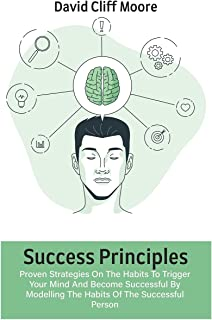 Success Principles: Proven Strategies On The Habits To Trigger Your Mind And Become Successful By Modelling The Habits Of ...