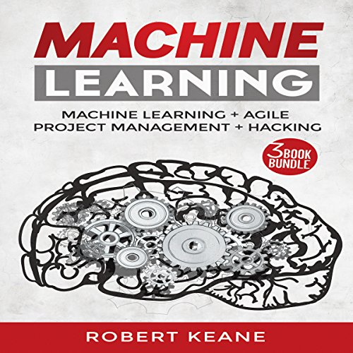 Machine Learning: Your Ultimate Guide on Machine Learning, Agile Project Management, and Hacking audiobook cover art