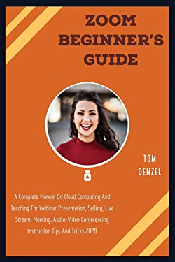 ZOOM BEGINNER'S GUIDE: A Complete Manual On Cloud Computing And Teaching For Webinar Presentation, Selling, Live Stream, Meeting, Audio-Video Conferencing Instruction Tips And Tricks 2020