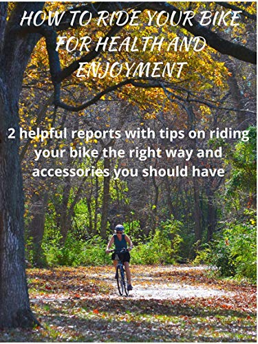 How to Ride Your Bike for Health and Enjoyment: 2 helpful reports with tips on riding your bike the right way and accessories you should have (English Edition)
