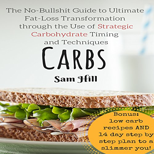 Carbs: The No-Bullshit Guide to Ultimate Fat-Loss Transformation Through the Use of Strategic Carbohydrate Timing and Techniques audiobook cover art