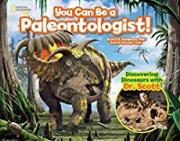 You Can Be a Paleontologist!: Discovering Dinosaurs with Dr. Scott (You Can Be A ...)
