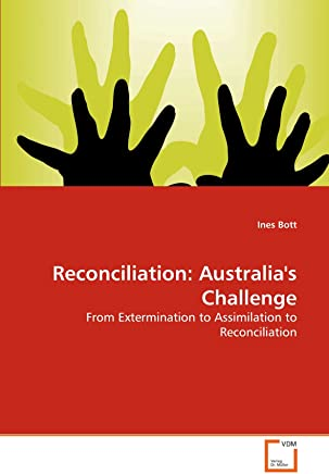 Reconciliation: Australias Challenge: From Extermination to Assimilation to Reconciliation