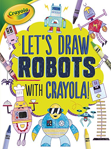 Let's Draw Robots with Crayola ® ! (Let's Draw with Crayola (R) !)