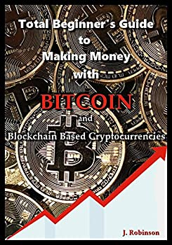 Total Beginner s Guide to Making Money With Bitcoin and Blockchain Based Cryptocurrencies