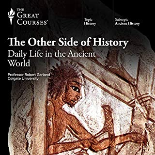 The Other Side of History: Daily Life in the Ancient World                   By:                                                                                                                                 Robert Garland,                                                                                        The Great Courses                               Narrated by:                                                                                                                                 Robert Garland                      Length: 24 hrs and 28 mins     132 ratings     Overall 4.8