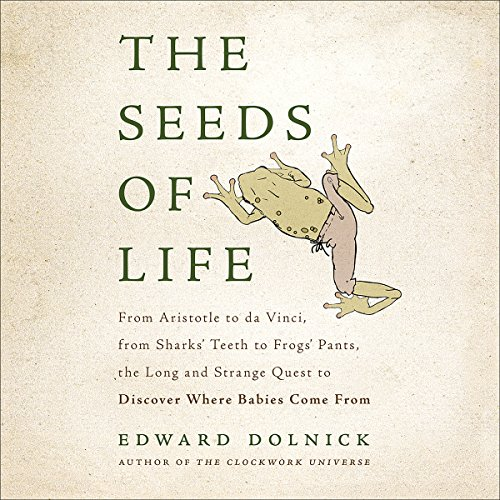 The Seeds of Life     From Aristotle to da Vinci, from Sharks' Teeth to Frogs' Pants, the Long and Strange Quest to Discover Where Babies Come From              By:                                                                                                                                 Edward Dolnick                               Narrated by:                                                                                                                                 Ben Sullivan                      Length: 8 hrs and 49 mins     22 ratings     Overall 4.6