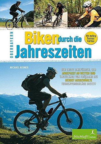 Biken durch die Jahreszeiten: Oberbayern Der erste Bikeführer, der angepasst an Wetter und Tageslänge von Frühjahr bis Herbst ausgewählte Tourenvorschläge bietet!