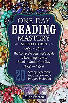 Beading: One Day Beading Mastery - 2nd Edition: The Complete Beginner's Guide to Learn How to Bead in Under One Day -10 Step by Step Bead Projects That ... Included (Beads, Beading, DIY Jewelry)