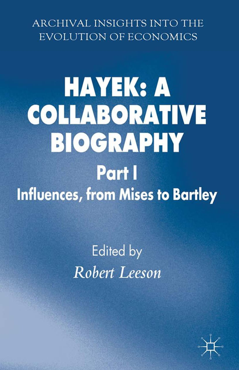 Hayek: A Collaborative Biography: Part 1 Influences from Mises to Bartley (Archival Insights into the Evolution of Economics)