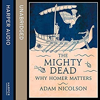 The Mighty Dead: Why Homer Matters                   By:                                                                                                                                 Adam Nicolson                               Narrated by:                                                                                                                                 Dugald Bruce Lockhart                      Length: 9 hrs and 28 mins     5 ratings     Overall 4.8