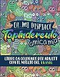 Eh mi dispiace, Tapinderculo Amica Mia: Libro da Colorare per Adulti con il meglio del Trash