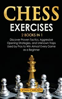 Chess Exercises: 2 Books in 1: Discover Proven Tactics, Aggressive Opening Strategies, and Unknown Traps Used by Pros to W...