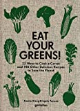 Eat Your Greens! 22 Ways to Cook a Carrot, 20 Methods of Preparing Brussels Sprouts, and 768 Other Delicious Recipes to Save the Planet