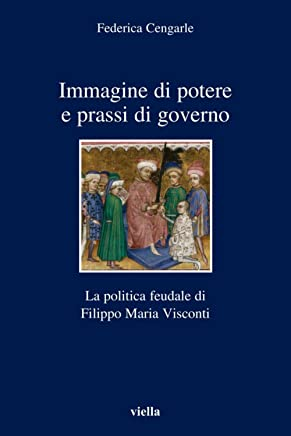 Immagine di potere e prassi di governo: La politica feudale di Filippo Maria Visconti (I libri di Viella Vol. 57)