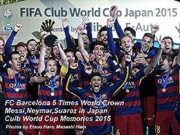 [Ivan Koderavic, 原悦生, 原壮史]のFC Barcelona 5 Times World Crown Messi,Neymar,Suarez in Japan Culb World Cup Memories 2015: バルサ5度目の世界王者 メッシ、ネイマール、スアレス 横浜の夜 2015クラブワールドカップ日本大会全試合