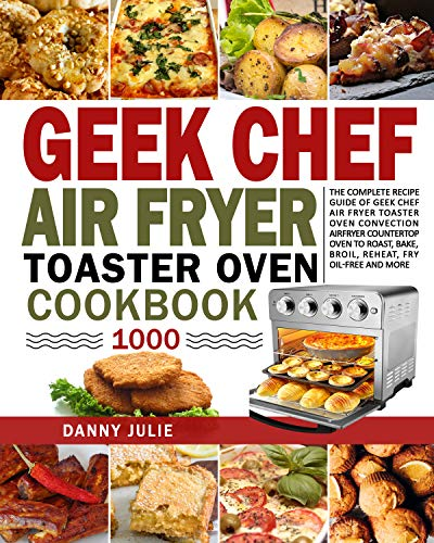 Geek Chef Air Fryer Toaster Oven Cookbook 1000: The Complete Recipe Guide of Geek Chef Air Fryer Toaster Oven Convection Air Fryer Countertop Oven to Roast, ... Fry Oil-Free and More (English Edition)