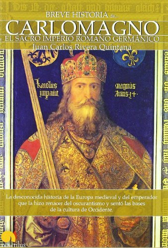 Breve historia de Carlomagno y el Sacro Imperio Romano Germánico: La desconocida historia de la Europa medieval y...