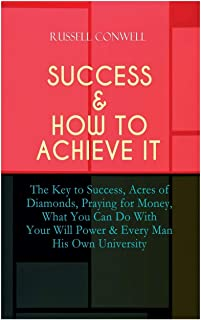 Success & How to Achieve It: The Key to Success, Acres of Diamonds, Praying for Money, What You Can Do With Your Will Powe...