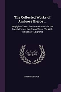 The Collected Works of Ambrose Bierce ...: Negligible Tales. the Parenticide Club. the Fourth Estate. the Ocean Wave. on w...