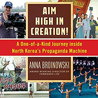 Aim High in Creation!     A One-of-a-Kind Journey Inside North Korea's Propaganda Machine              By:                                                                                                                                 Anna Broinowski                               Narrated by:                                                                                                                                 Emma Fenney                      Length: 10 hrs and 16 mins     3 ratings     Overall 3.3
