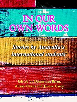 In Our Own Words: Stories by Australia's international students by [Donna Lee Brien, Alison Owens, Janene Carey]