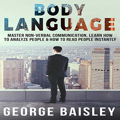 Body Language: Master Non-Verbal Communication, Learn How to Analyze People & How to Read People Instantly cover art