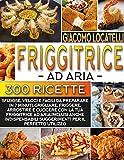 Friggitrice ad Aria: Le 300 Ricette Più Sfiziose, Veloce e Facili da Preparare in 7 Minuti, Grigliare, Friggere, Arrostire e Cuocere con la tua Friggitrice ad aria.