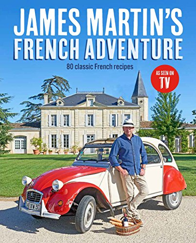 James Martin's French Adventure: 80 Classic French Recipes