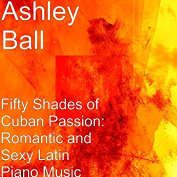 Fifty Shades of Cuban Passion: Romantic and Sexy Latin Piano Music