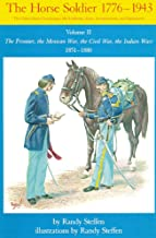 The Horse Soldier, 1776-1943: The United States Cavalryman, His Uniforms, Arms, Accoutrements, and Equipments, Vol. 2, The Frontier, the Mexican War, the Civil War, the Indian Wars, 1851-1880