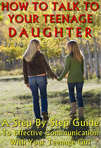 HOW TO TALK TO YOUR TEENAGE DAUGHTER: A Step-by-Step Guide To Effective Communication With Your Teenage Girl (English Edition)