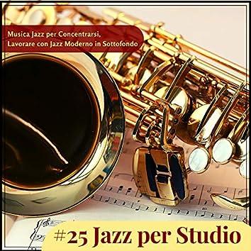 #25 Jazz per Studio - Musica Jazz per Concentrarsi, Lavorare con Jazz Moderno in Sottofondo