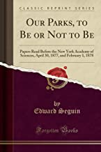 Our Parks, to Be or Not to Be: Papers Read Before the New York Academy of Sciences, April 30, 1877, and February 1, 1878 (Classic Reprint)