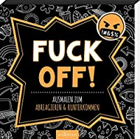 Fuck off!: Ausmalen zum Abreagieren & Runterkommen