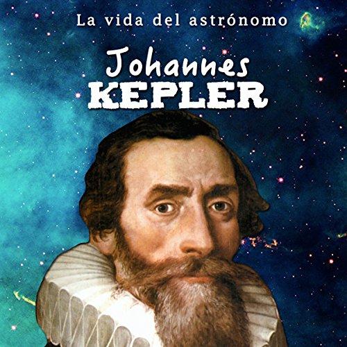 Johannes Kepler: La vida del astrónomo [Johannes Kepler: The Life of the Astronomer] cover art