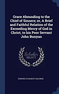 Grace Abounding to the Chief of Sinners; Or, a Brief and Faithful Relation of the Exceeding Mercy of God in Christ, to His...