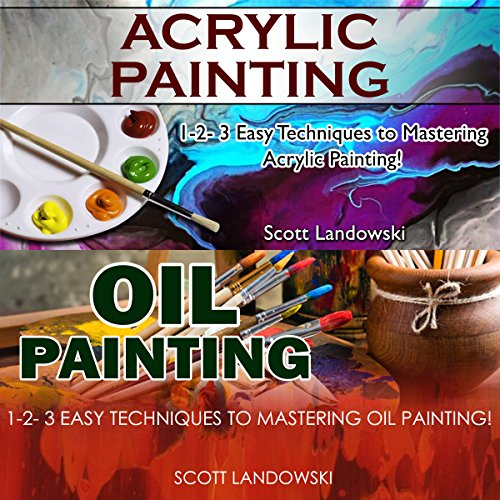 Acrylic Painting & Oil Painting: 1-2-3 Easy Techniques to Mastering Acrylic Painting! & 1-2-3 Easy Techniques to Mastering Oil Painting! audiobook cover art