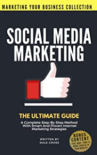 Social Media Marketing: The Ultimate Guide. A Complete Step-By-Step Method With Smart And Proven Internet Marketing Strategies (MARKETING YOUR BUSINESS COLLECTION)