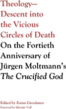 Theology_descent into the Vicious Circles of Death: On the Fortieth Anniversary of Jürgen Moltmann's the Crucified God