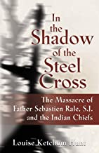 In the Shadow of the Steel Cross: : The Massacre of Father Sebastién Râle, S.J. and the Indian Chiefs