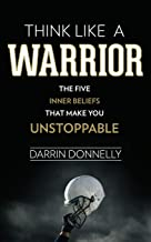 Think Like a Warrior: The Five Inner Beliefs That Make You Unstoppable (Sports for the Soul) (Volume 1) PDF