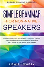 English Grammar Workbook: SIMPLE GRAMMAR FOR NON-NATIVE SPEAKERS - How to Learn English Grammar Effectively While Also Imp...