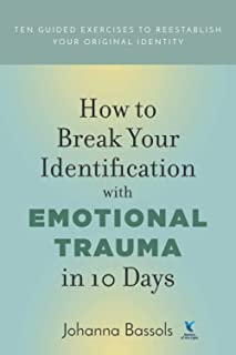 How to Break Your Identification with Emotional Trauma in 10 Days: Ten guided exercises to reestablish your original identity